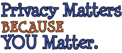 Privacy Matters BECAUSE YOU Matter.