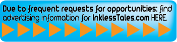 Due to frequent requests, find advertising opportunities on InklessTales.com HERE